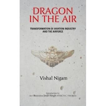 Dragon in the Air Transformation of Chinas Aviation Industry and Air Force by Nigam & Vishal