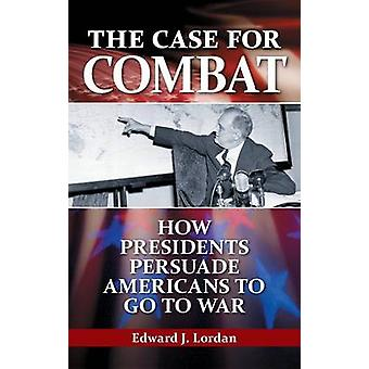 The Case for Combat - How Presidents Persuade Americans to Go to War b