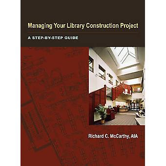 Managing Your Library Construction Project - A Step-by-step Guide by R