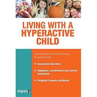 Living with a Hyperactive Child - Understanding the Disorder and Learn