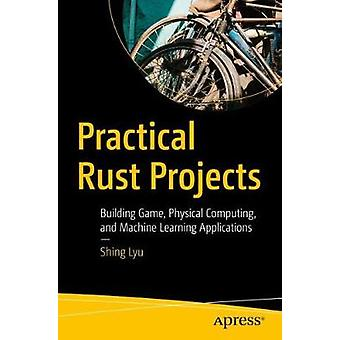 Practical Rust Projects - Building Game - Physical Computing - and Mac