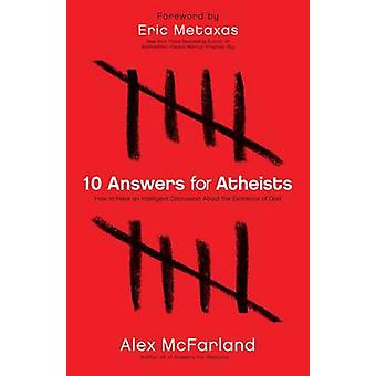 10 Answers for Atheists  How to Have an Intelligent Discussion About the Existence of God by Alex McFarland & Foreword by Eric Metaxas