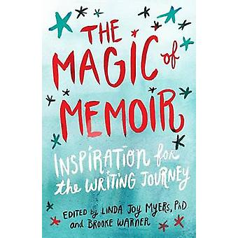 The Magic of Memoir  Inspiration for the Writing Journey by Edited by PhD Linda Joy Myers & Edited by Brooke Warner