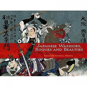 Japanese Warriors Rogues and Beauties by Edited by Kendall H Brown