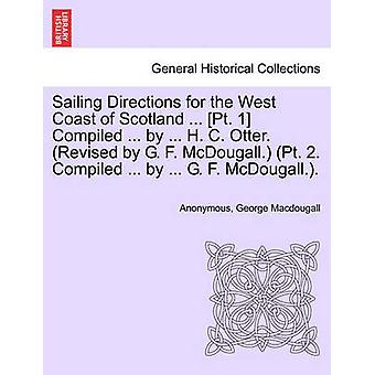 Sailing Directions for the West Coast of Scotland ... Pt. 1 Compiled ... by ... H. C. Otter. Revised by G. F. McDougall. Pt. 2. Compiled ... by ... G. F. McDougall.. by Anonymous