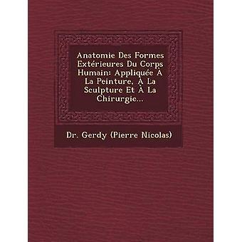 Anatomie Des Formes Extrieures Du Corps Humain Applique  La Peinture  La Sculpture Et  La Chirurgie... by Dr. Gerdy Pierre Nicolas