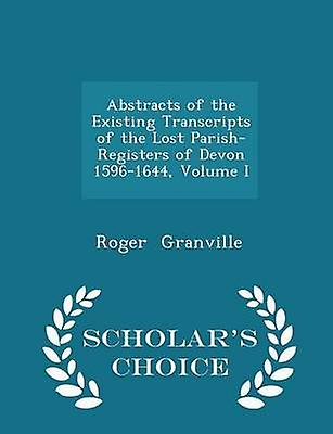 Abstracts of the Existing Transcripts of the Lost ParishRegisters of Devon 15961644 Volume I  Scholars Choice Edition by Granville & Roger