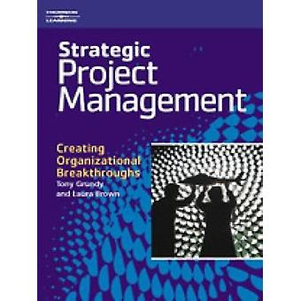 Strategic Project Management Creating Organizational Breakthroughs by Grundy & Tony