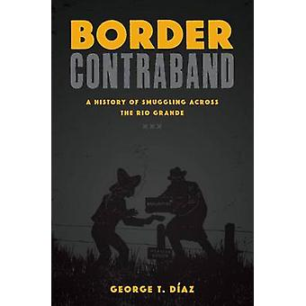 Border Contraband - A History of Smuggling Across the Rio Grande by Ge