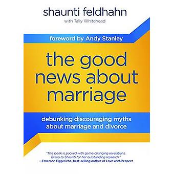 The Good News About Marriage - Debunking Discouraging Myths About Marr