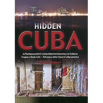 Hidden Cuba - A Photojournalists Unauthorized Journey into Cuba to Cap