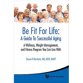 Be Fit For Life A Guide To Successful Aging  A Wellness Weight Management And Fitness Program You Can Live With by Steven R Gambert