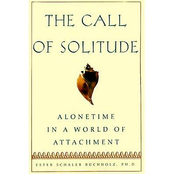 The Call of Solitude Alonetime in a World of Attachment by Buchholz & Ester Schaler