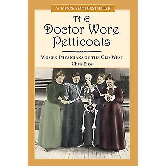 Doctor Wore Petticoats Women Physicians of the Old West by Enss & Chris