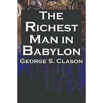 The Richest Man in Babylon George S. Clasons Bestselling Guide to Financial Success Saving Money and Putting It to Work for You by Clason & George Samuel