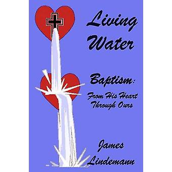 Living Waters Baptism From His Heart Through Ours by Lindemann & James