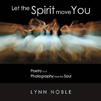 Let the Spirit Move You Poetry and Photography from the Soul by Noble & Lynn