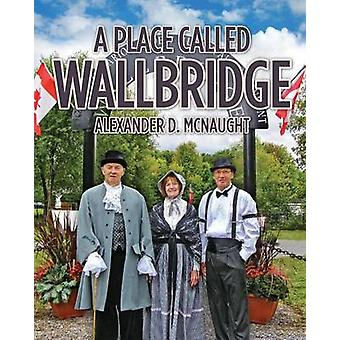 A Place Called Wallbridge A History of the Community of Wallbridge by McNaught & Alexander D.