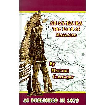 ABSARAKA Land of Massacre Being the Experience of an Officers Wife on the Plains by Carrington & Margaret