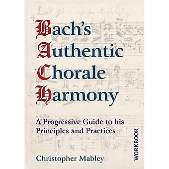 Bachs Authentic Chorale Harmony  Workbook A Progressive Guide to his Principles and Practices by Mabley & Christopher