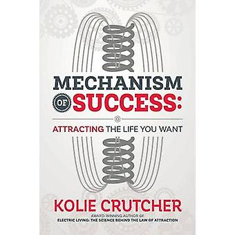 MECHANISM OF SUCCESS Attracting the Life You Want by CRUTCHER & KOLIE