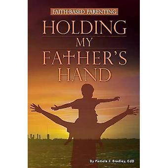 Holding My Fathers Hand FaithBased Parenting by Bradley & Pamela J