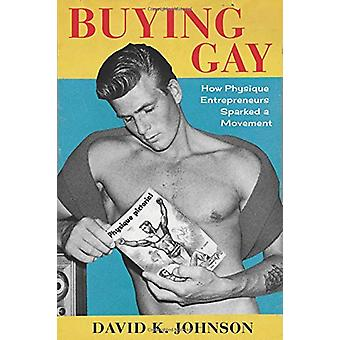 Buying Gay - How Physique Entrepreneurs Sparked a Movement by David K.