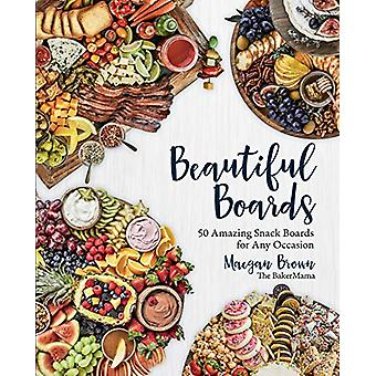 Beautiful Boards - 50 Amazing Snack Boards for Any Occasion by Maegan
