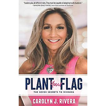 Plant Your Flag - The Seven Secrets to Winning by Carolyn J. Rivera -