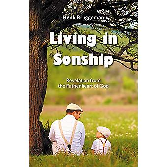 Living in Sonship - Revelation from the Father Heart of God by Henk Br