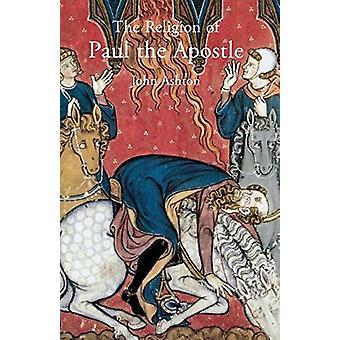 The Religion of Paul the Apostle by John Ashton - 9780300219098 Book