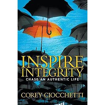 Inspire Integrity - Chasing An Authentic Life di Corey A. Ciocchetti -