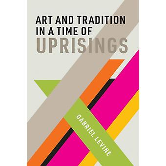 Art and Tradition in a Time of Uprisings by Levine & Gabriel Assistant Professor of Drama Studies & Glendon College & York University