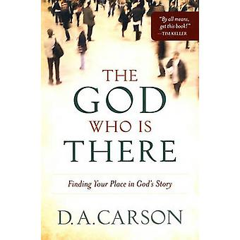 The God Who is There - Finding Your Place in God's Story by D. A. Cars