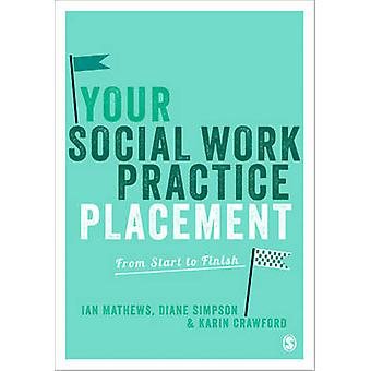 Your Social Work Practice Placement - From Start to Finish by Karin Cr