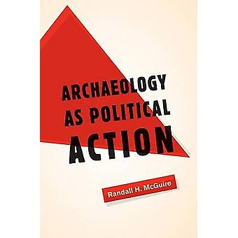 Archaeology as Political Action by Randall H. McGuire - 9780520254916