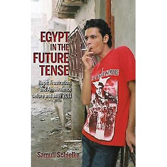 Egypt in the Future Tense Hope Frustration and Ambivalence Before and After 2011 by Schielke & Samuli