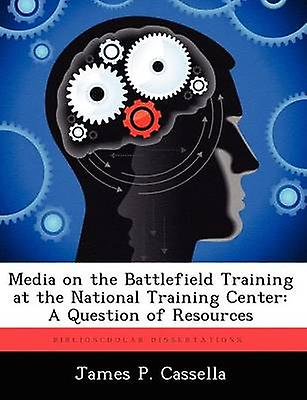 Media on the Battlefield Training at the National Training Center A Question of Resources by Cassella & James P.
