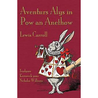 Aventurs Alys in Pow an Anethow Alices Adventures in Wonderland in Cornish by Carroll & Lewis