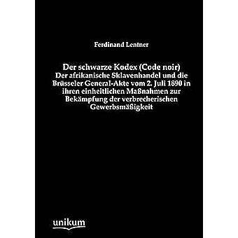 Der schwarze Kodex Code noir  Der afrikanische Sklavenhandel und die Brsseler GeneralAkte vom 2. Juli 1890 in ihren einheitlichen Manahmen zur Bekmpfung der verbrecherischen Gewerbsmigke by Lentner & Ferdinand