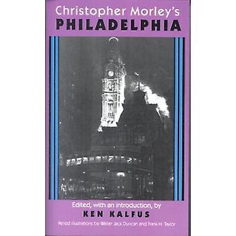 Christopher Morley's Philadelphia by Christopher Morley - Ken Kalfus