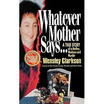 Whatever Mother Says... - A True Story of a Mother - Madness and Murde