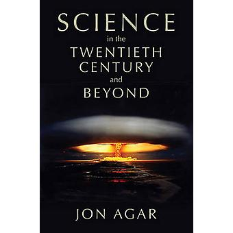 Science in the Twentieth Century and Beyond by Agar & Jon