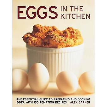 Eggs in the Kitchen - The Essential Guide to Preparing and Cooking Egg