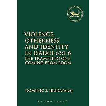 Violence Otherness and Identity in Isaiah 6316 The Trampling One Coming from Edom by Irudayaraj & Dominic S.