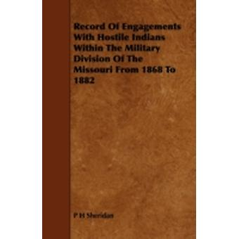 Record of Engagements with Hostile Indians Within the Military Division of the Missouri from 1868 to 1882 by Sheridan & P. H.