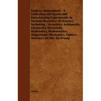 Endless Amusement  A Collection Of Nearly 400 Entertaining Experiments In Various Branches Of Science Including  Acoustics Arithmetic Chemistry Electricity Hydraulics Hydrostatics Magnetism by Anon.