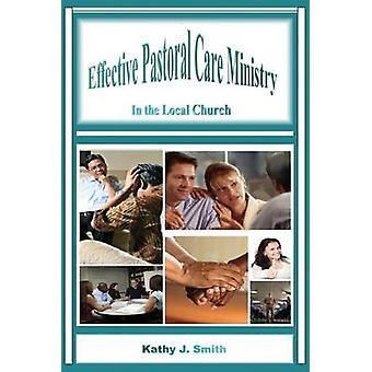Effective Pastoral Care Ministry In the Local Church by Smith & Kathy J.