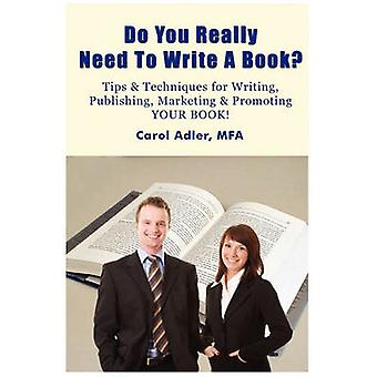 Do You Really Need to Write a Book Tips  Techniques for Writing Publishing Marketing  Promoting Your Book by Adler & Carol