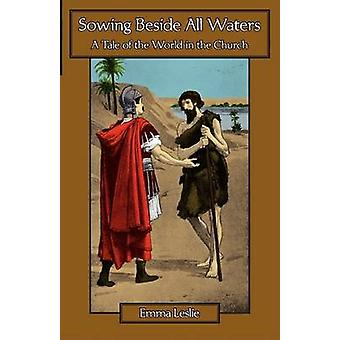 Sowing Beside All Waters A Tale of the World in the Church by Leslie & Emma